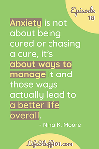 "Nina K. Moore's Quote about Anxiety ""Anxiety is not about being cured or chasing a cure, it's about ways to manage it and those ways actually lead to a better life overall."""